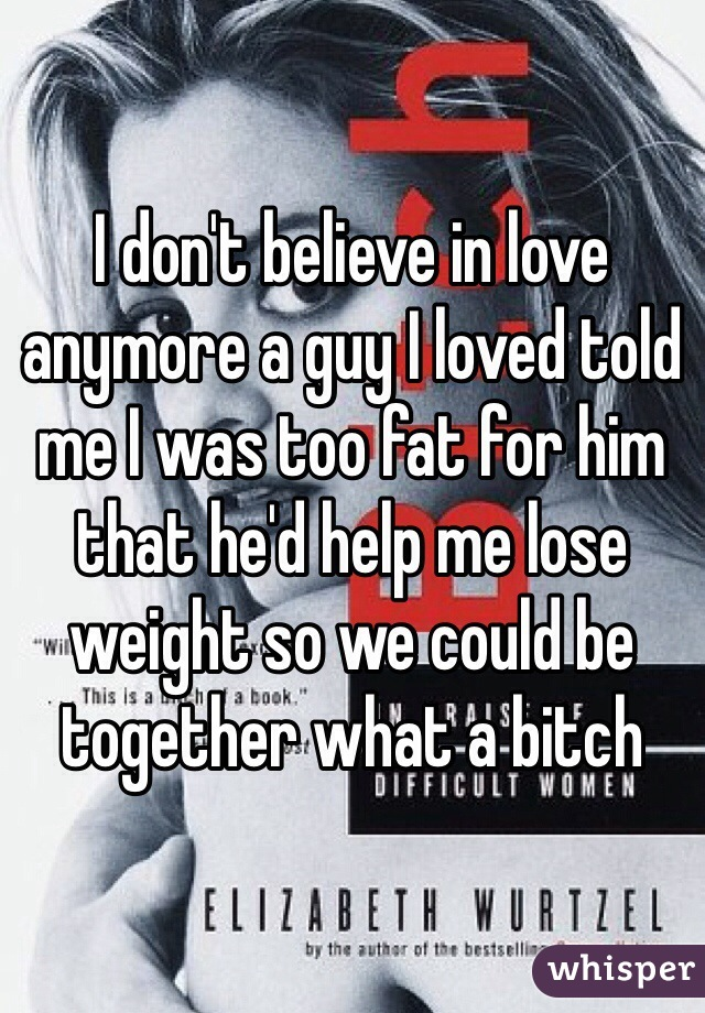 I don't believe in love anymore a guy I loved told me I was too fat for him that he'd help me lose weight so we could be together what a bitch