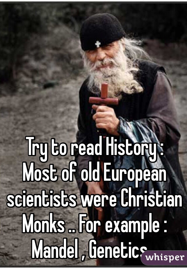 Try to read History : Most of old European scientists were Christian Monks .. For example : Mandel , Genetics ..