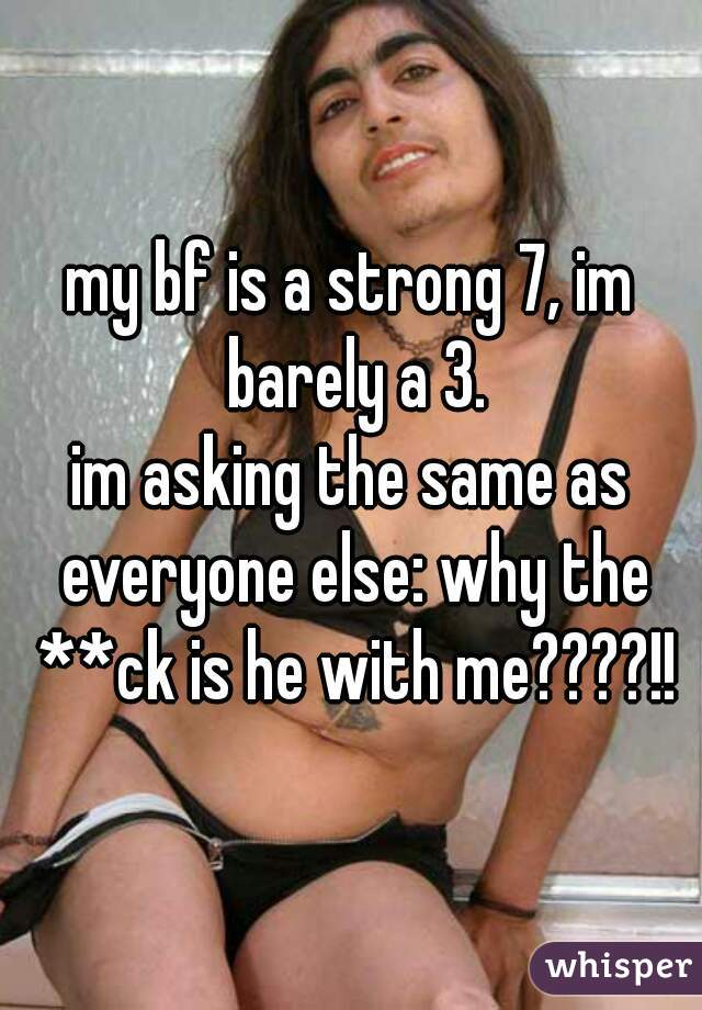 my bf is a strong 7, im barely a 3. im asking the same as everyone else: why the **ck is he with me????!!