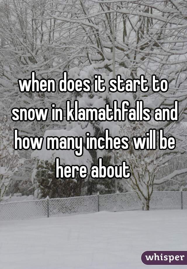 when does it start to snow in klamathfalls and how many inches will be here about