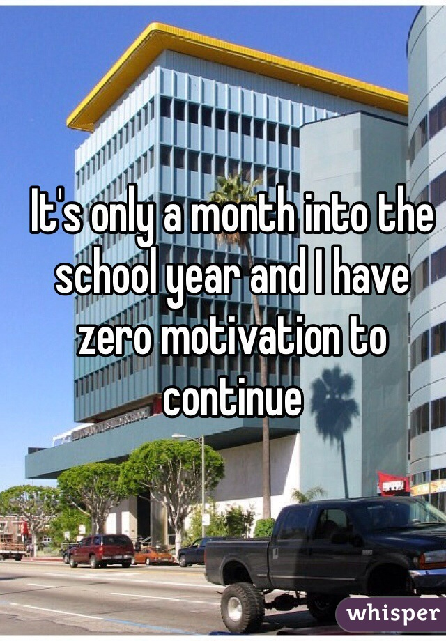 It's only a month into the school year and I have zero motivation to continue