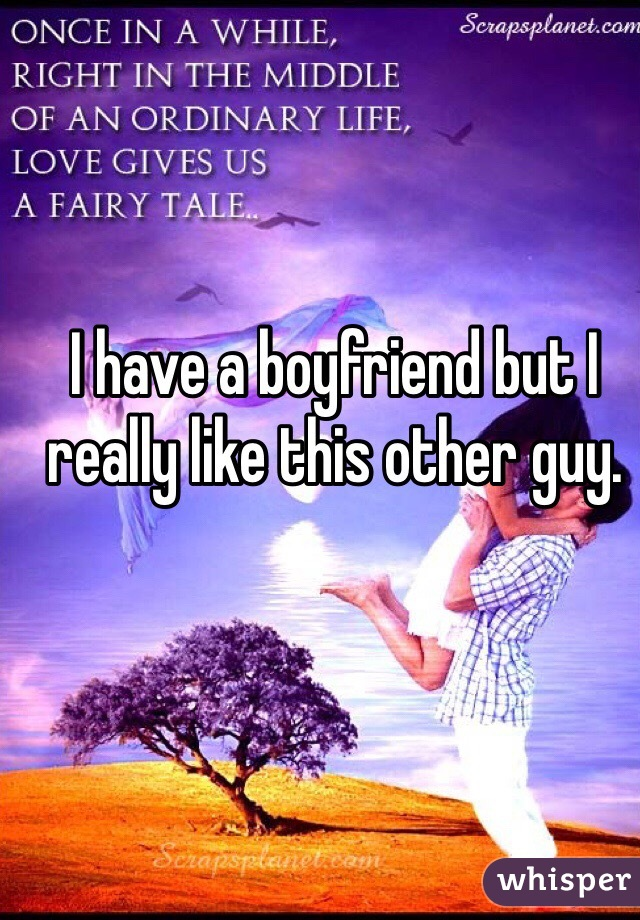 I have a boyfriend but I really like this other guy.