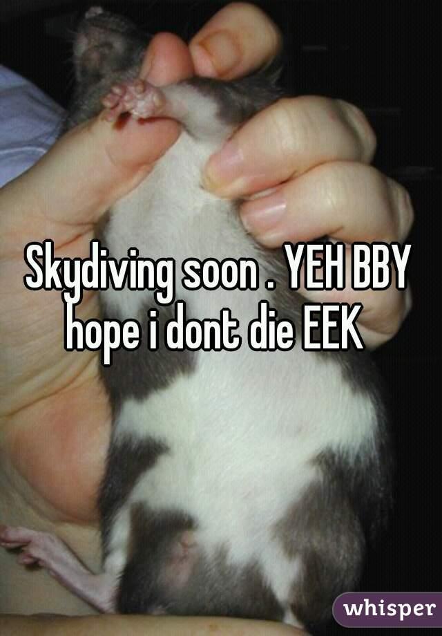 Skydiving soon . YEH BBY  hope i dont die EEK