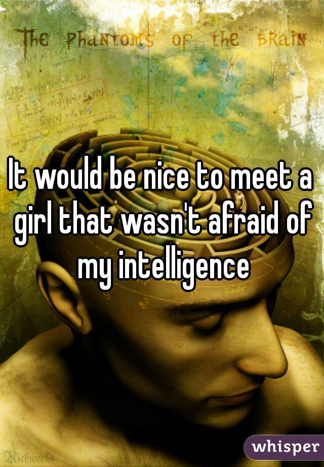 It would be nice to meet a girl that wasn't afraid of my intelligence