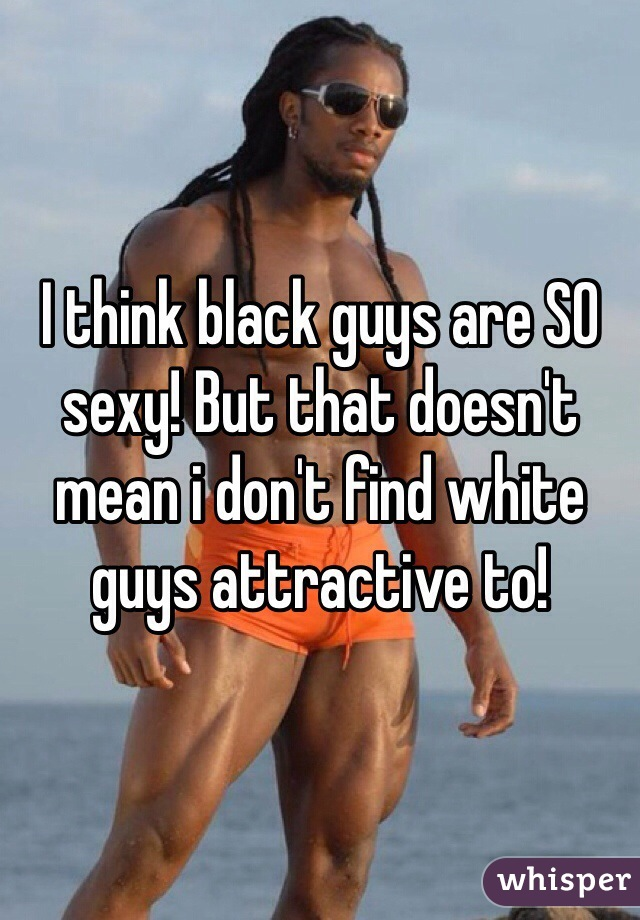 I think black guys are SO sexy! But that doesn't mean i don't find white guys attractive to!