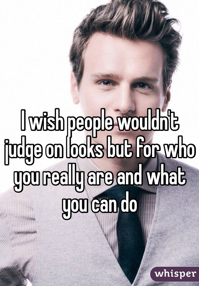 I wish people wouldn't judge on looks but for who you really are and what you can do
