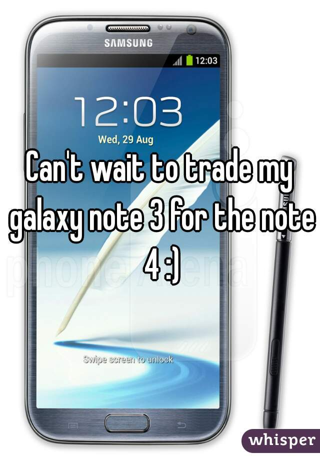 Can't wait to trade my galaxy note 3 for the note 4 :)