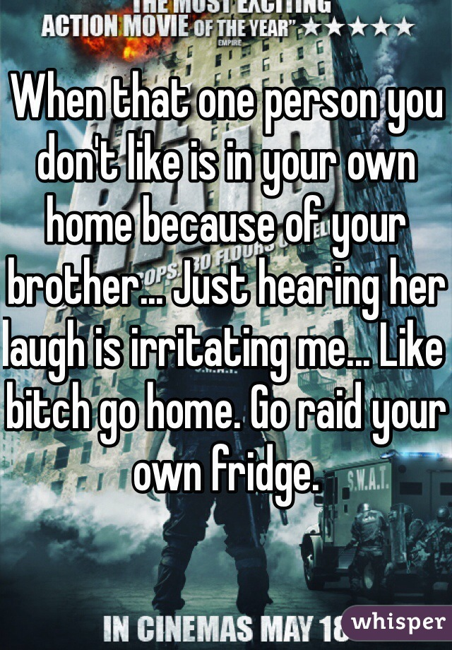 When that one person you don't like is in your own home because of your brother... Just hearing her laugh is irritating me... Like bitch go home. Go raid your own fridge.
