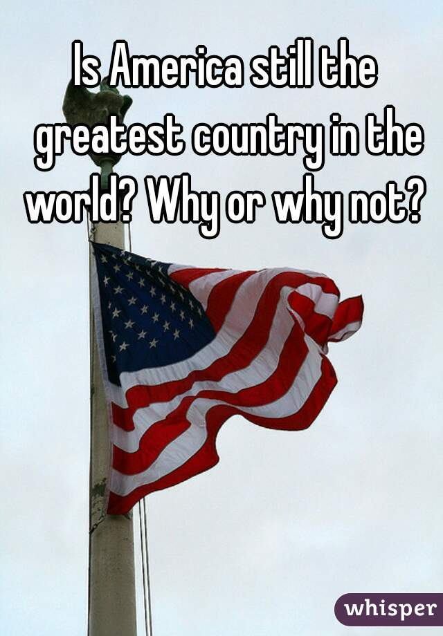 Is America still the greatest country in the world? Why or why not?