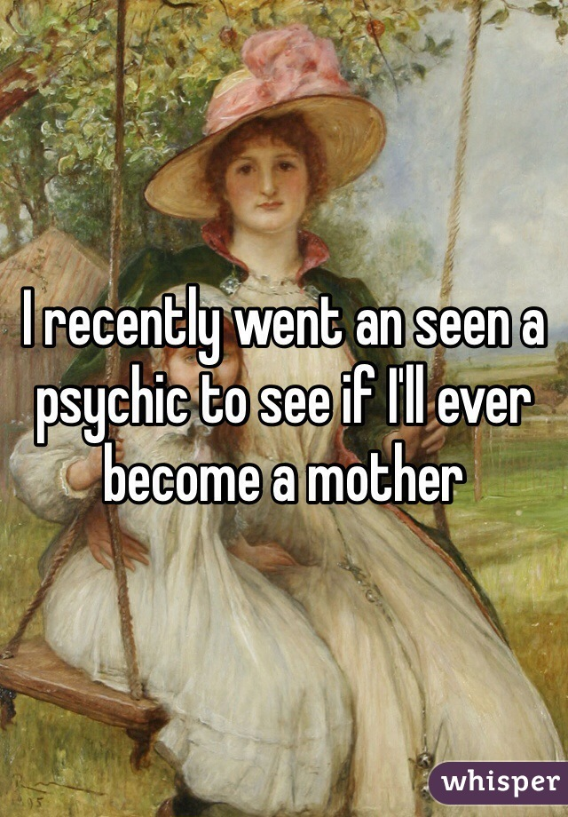I recently went an seen a psychic to see if I'll ever become a mother