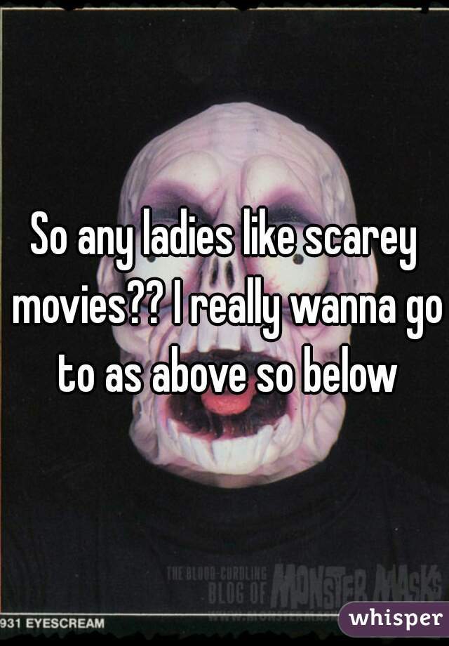 So any ladies like scarey movies?? I really wanna go to as above so below