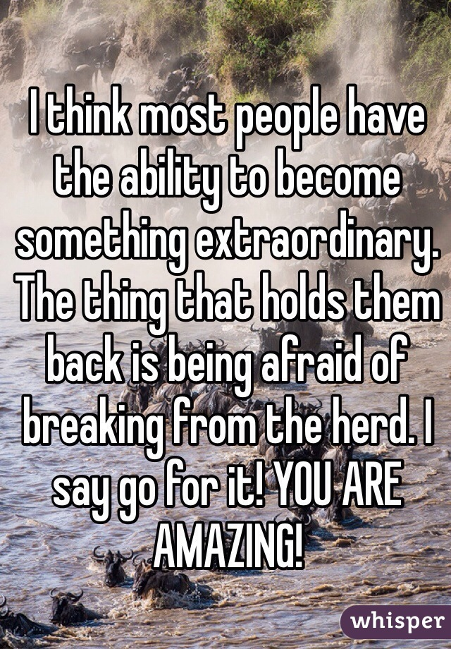 I think most people have the ability to become something extraordinary. The thing that holds them back is being afraid of breaking from the herd. I say go for it! YOU ARE AMAZING!