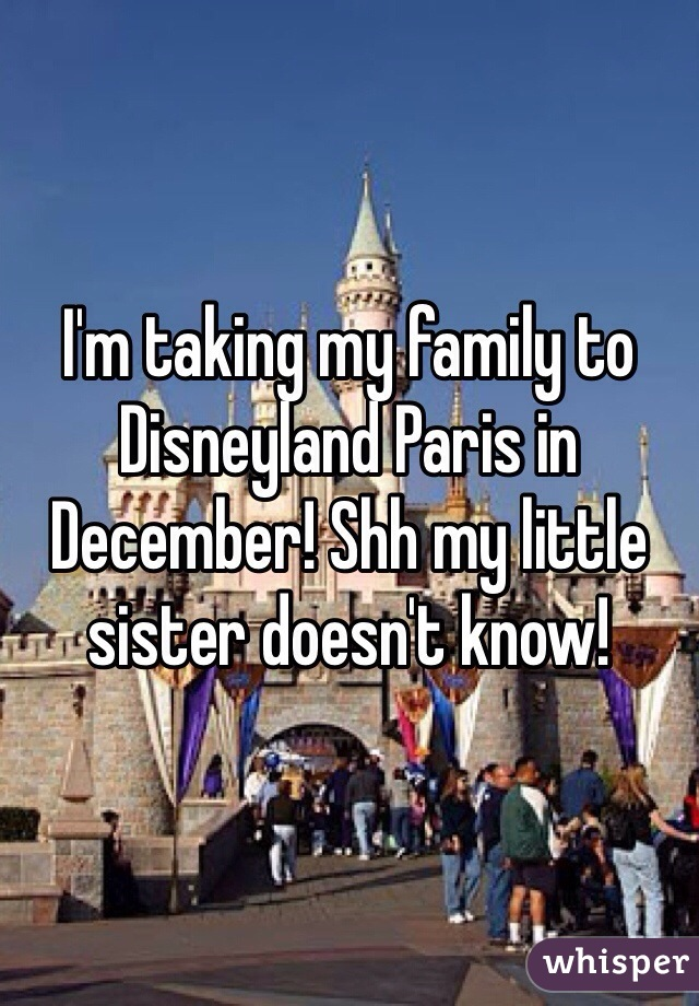 I'm taking my family to Disneyland Paris in December! Shh my little sister doesn't know!
