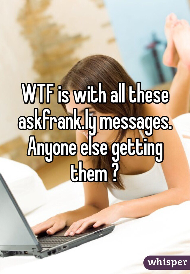 WTF is with all these  askfrank.ly messages.  Anyone else getting them ?