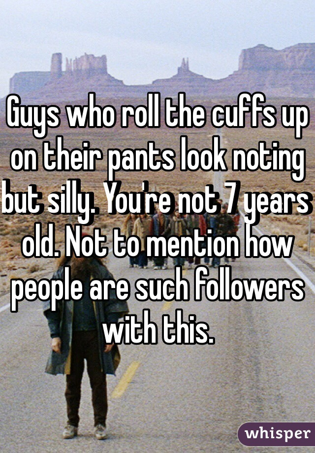 Guys who roll the cuffs up on their pants look noting but silly. You're not 7 years old. Not to mention how people are such followers with this.