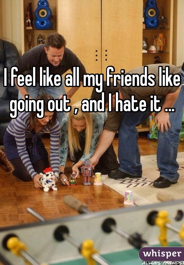 I feel like all my friends like going out , and I hate it ...