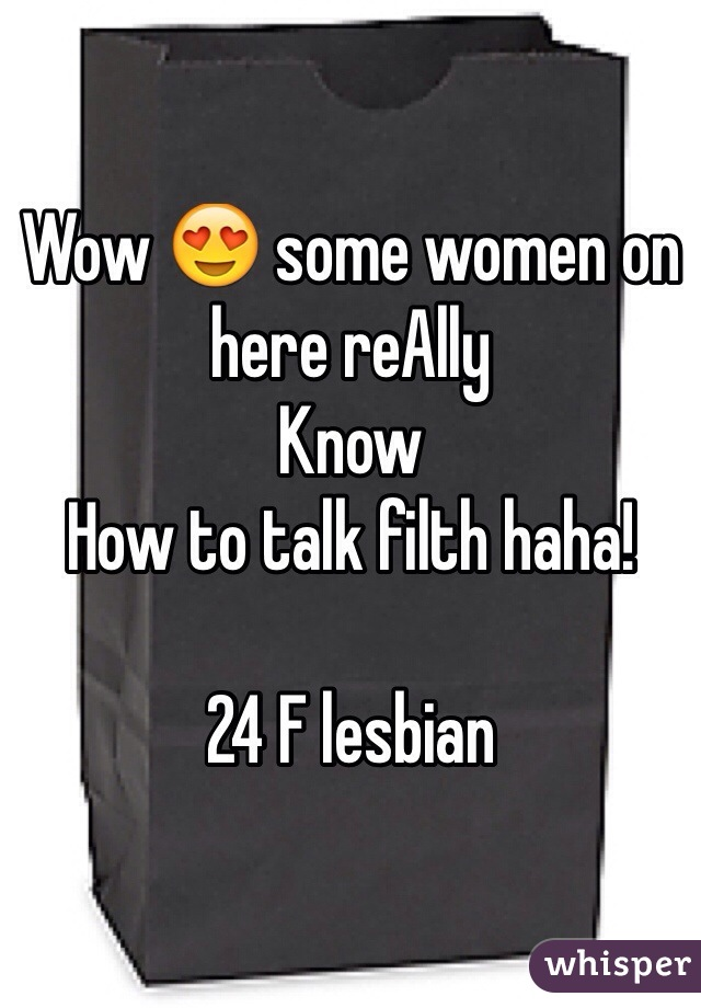 Wow 😍 some women on here reAlly Know How to talk filth haha!   24 F lesbian