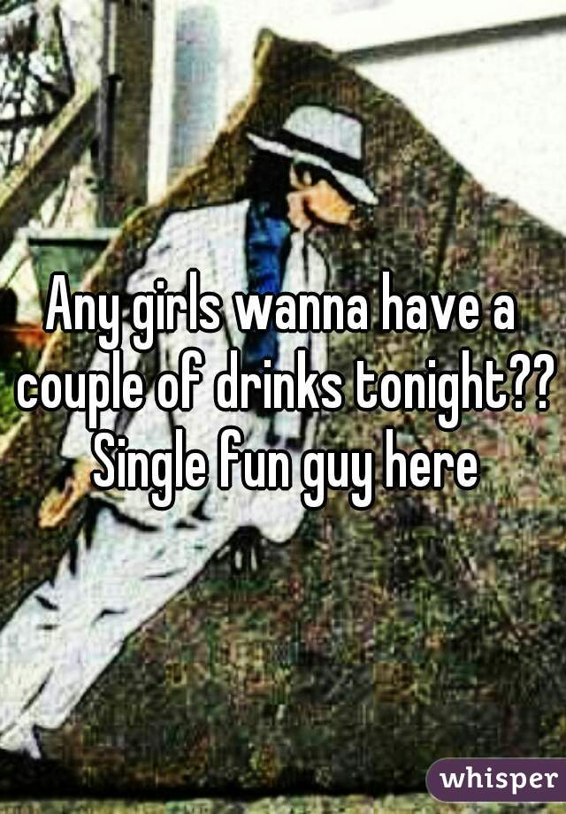 Any girls wanna have a couple of drinks tonight?? Single fun guy here