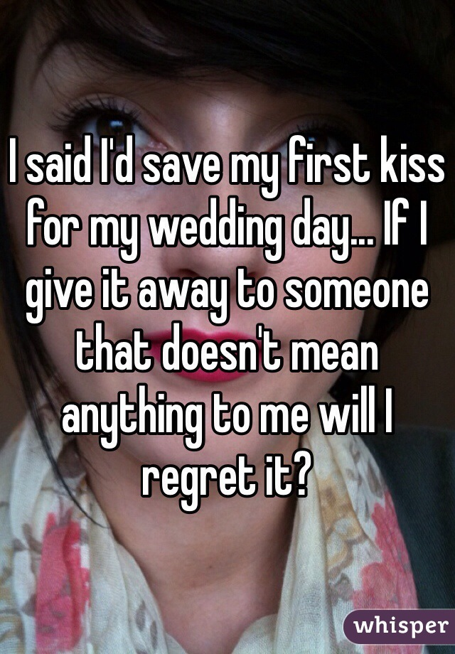 I said I'd save my first kiss for my wedding day... If I give it away to someone that doesn't mean anything to me will I regret it?