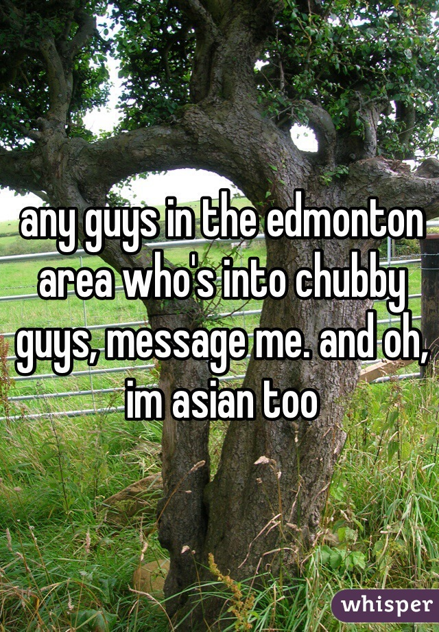 any guys in the edmonton area who's into chubby guys, message me. and oh, im asian too