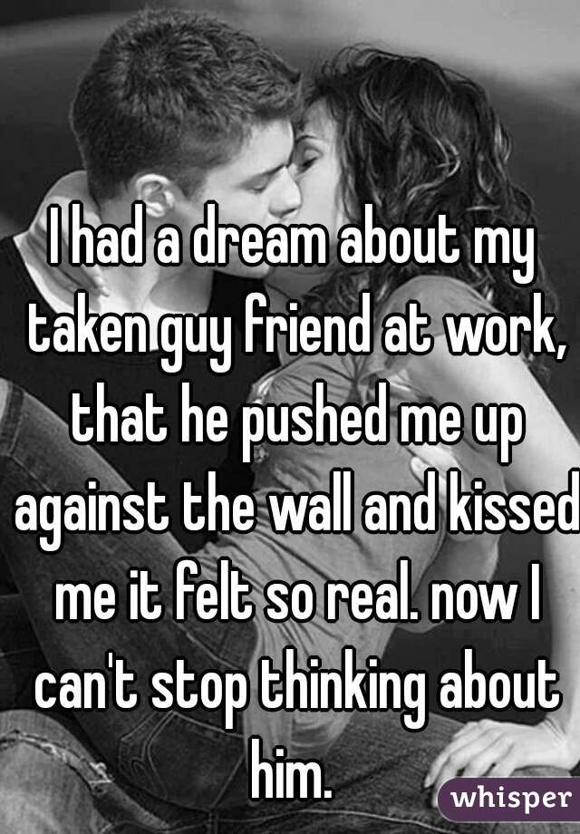 I had a dream about my taken guy friend at work, that he pushed me up against the wall and kissed me it felt so real. now I can't stop thinking about him.