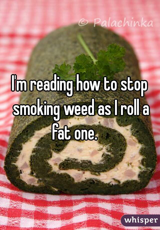 I'm reading how to stop smoking weed as I roll a fat one.