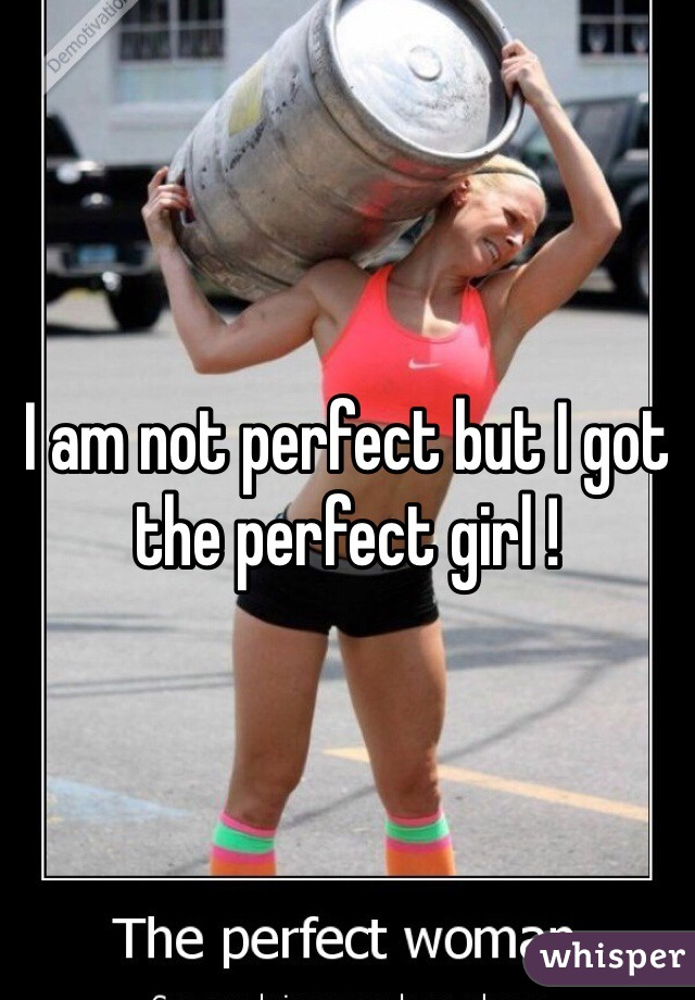 I am not perfect but I got the perfect girl !