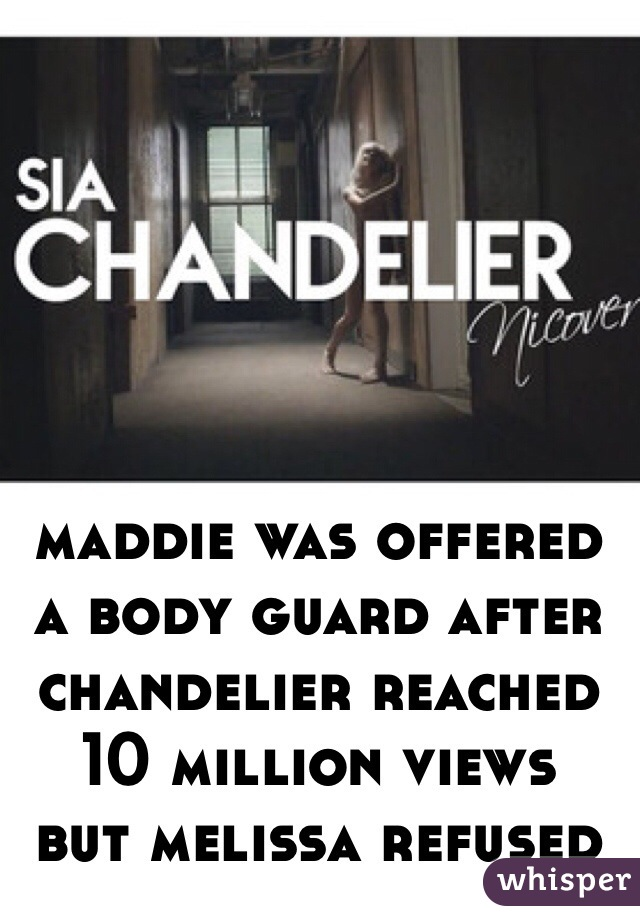 maddie was offered a body guard after chandelier reached 10 million views  but melissa refused