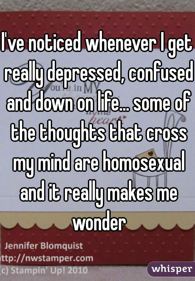 I've noticed whenever I get really depressed, confused and down on life... some of the thoughts that cross my mind are homosexual and it really makes me wonder