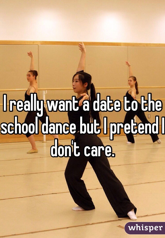 I really want a date to the school dance but I pretend I don't care.