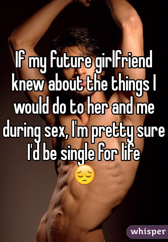 If my future girlfriend knew about the things I would do to her and me during sex, I'm pretty sure I'd be single for life  😔