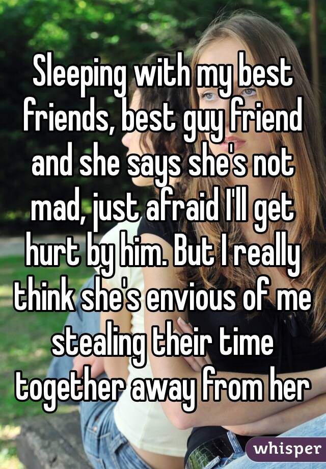 Sleeping with my best friends, best guy friend and she says she's not mad, just afraid I'll get hurt by him. But I really think she's envious of me stealing their time together away from her