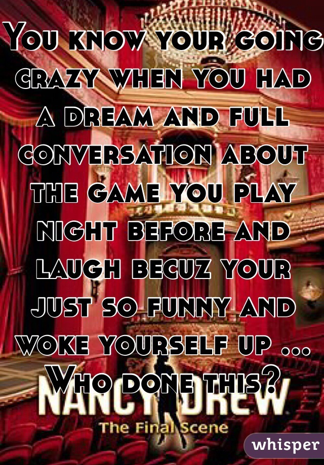 You know your going crazy when you had a dream and full conversation about the game you play night before and laugh becuz your just so funny and woke yourself up ... Who done this?