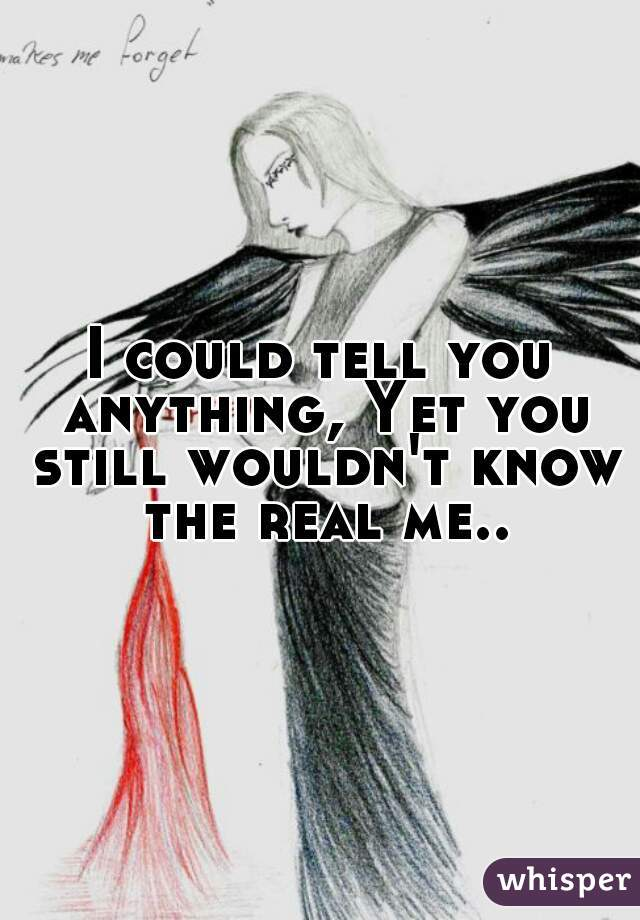 I could tell you anything, Yet you still wouldn't know the real me..