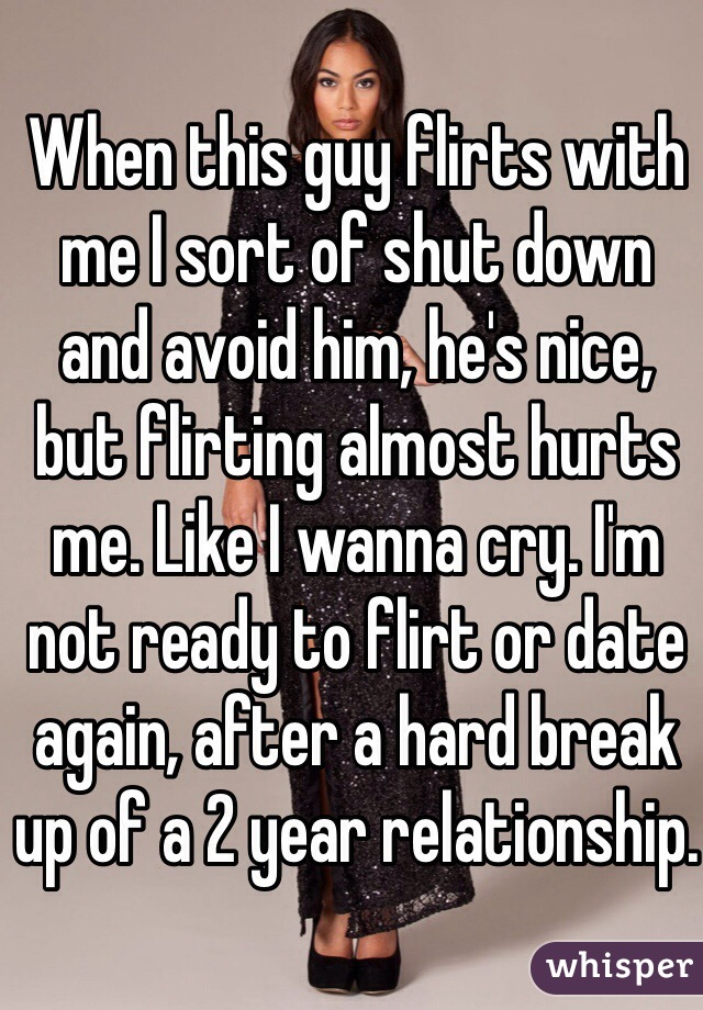 When this guy flirts with me I sort of shut down and avoid him, he's nice, but flirting almost hurts me. Like I wanna cry. I'm not ready to flirt or date again, after a hard break up of a 2 year relationship.