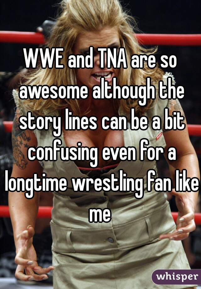 WWE and TNA are so awesome although the story lines can be a bit confusing even for a longtime wrestling fan like me