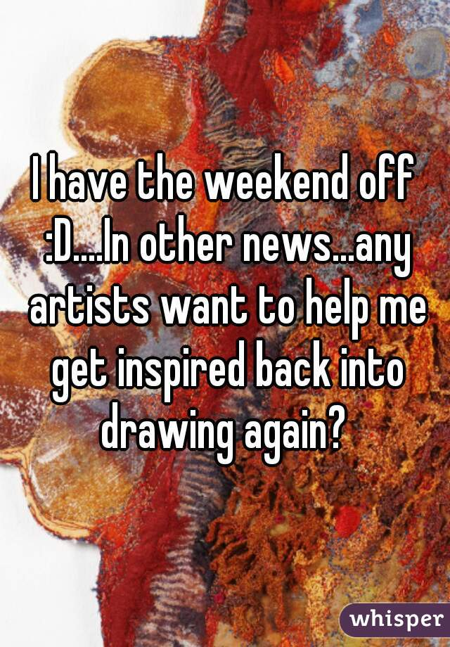 I have the weekend off :D....In other news...any artists want to help me get inspired back into drawing again?