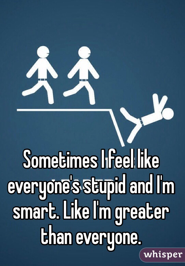 Sometimes I feel like everyone's stupid and I'm smart. Like I'm greater than everyone.