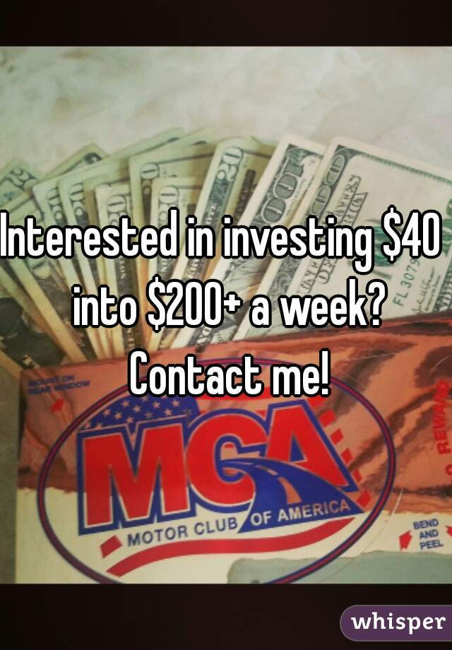 Interested in investing $40  into $200+ a week? Contact me!