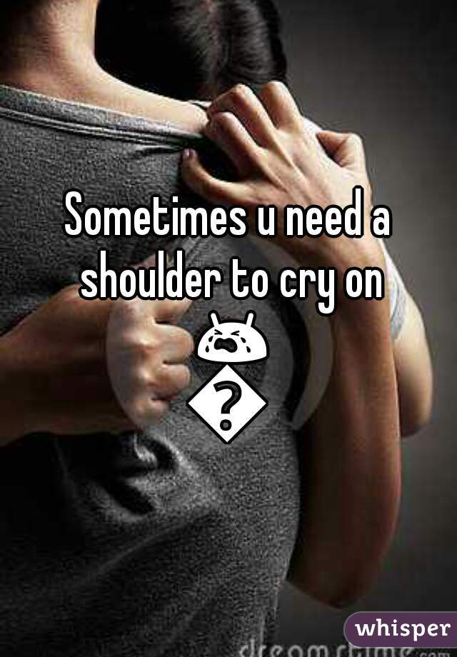 Sometimes u need a shoulder to cry on 😭😭