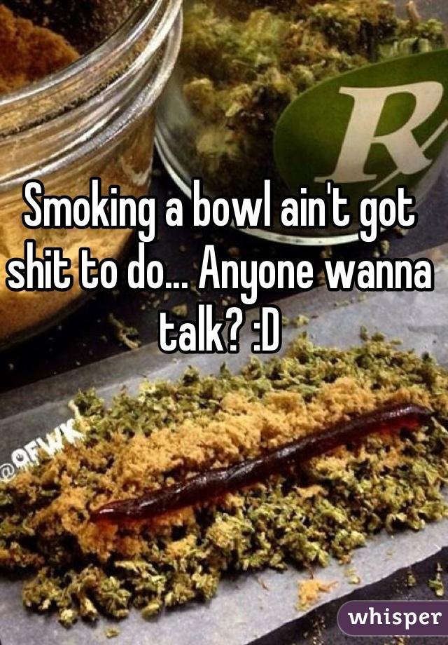 Smoking a bowl ain't got shit to do... Anyone wanna talk? :D