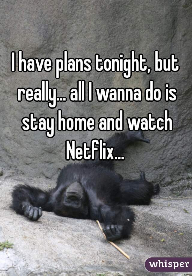 I have plans tonight, but really... all I wanna do is stay home and watch Netflix...