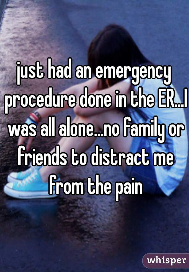 just had an emergency procedure done in the ER...I was all alone...no family or friends to distract me from the pain