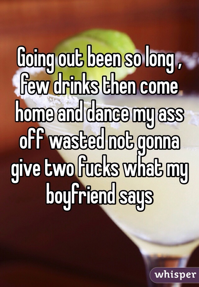 Going out been so long , few drinks then come home and dance my ass off wasted not gonna give two fucks what my boyfriend says