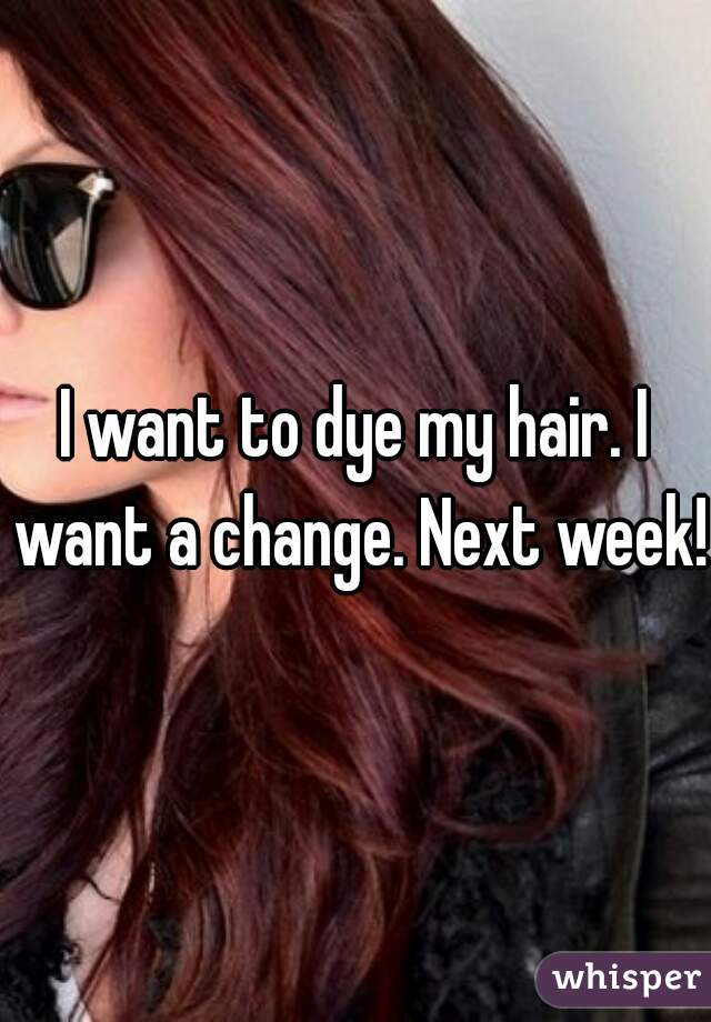 I want to dye my hair. I want a change. Next week!