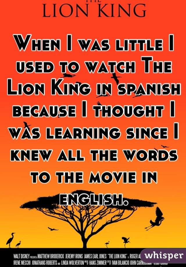 When I was little I used to watch The Lion King in spanish because I thought I was learning since I knew all the words to the movie in english.