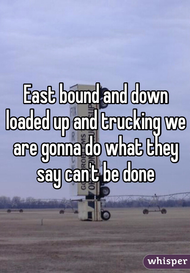 East bound and down loaded up and trucking we are gonna do what they say can't be done