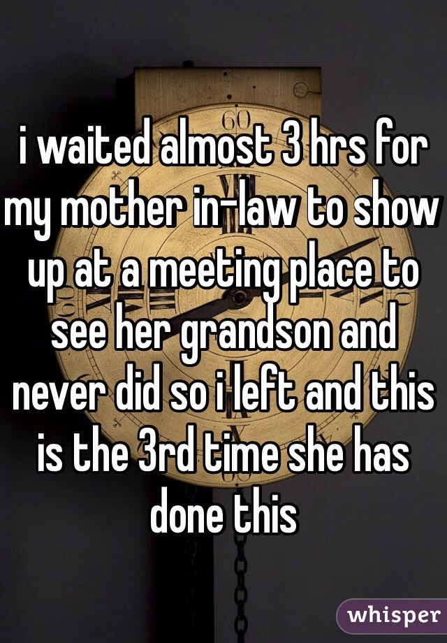i waited almost 3 hrs for my mother in-law to show up at a meeting place to see her grandson and never did so i left and this is the 3rd time she has done this