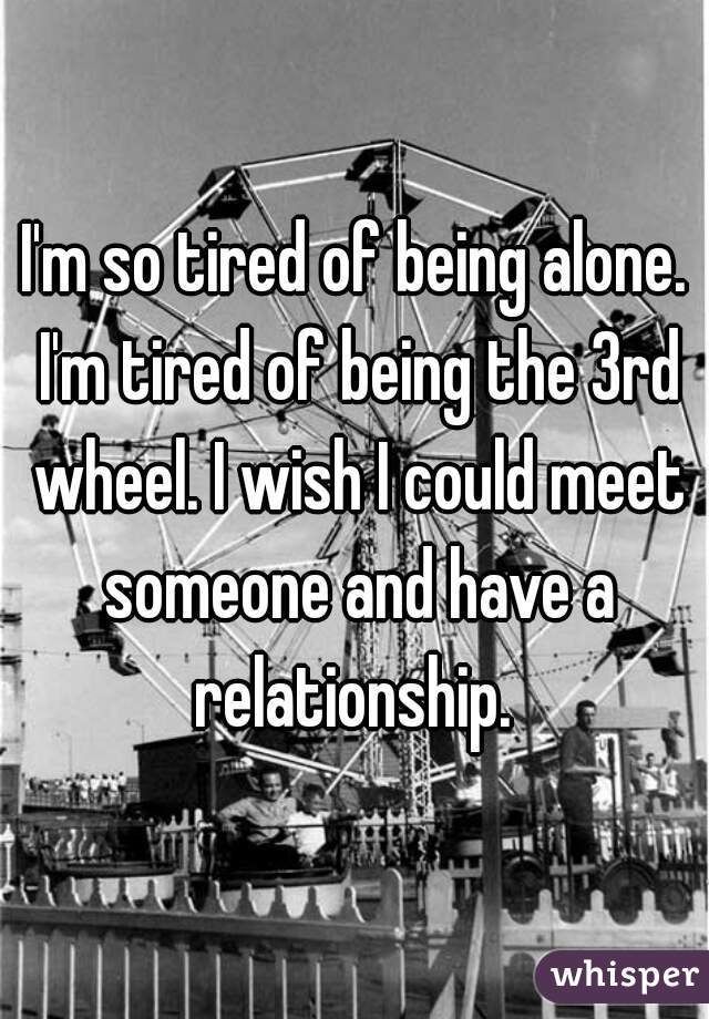 I'm so tired of being alone. I'm tired of being the 3rd wheel. I wish I could meet someone and have a relationship.