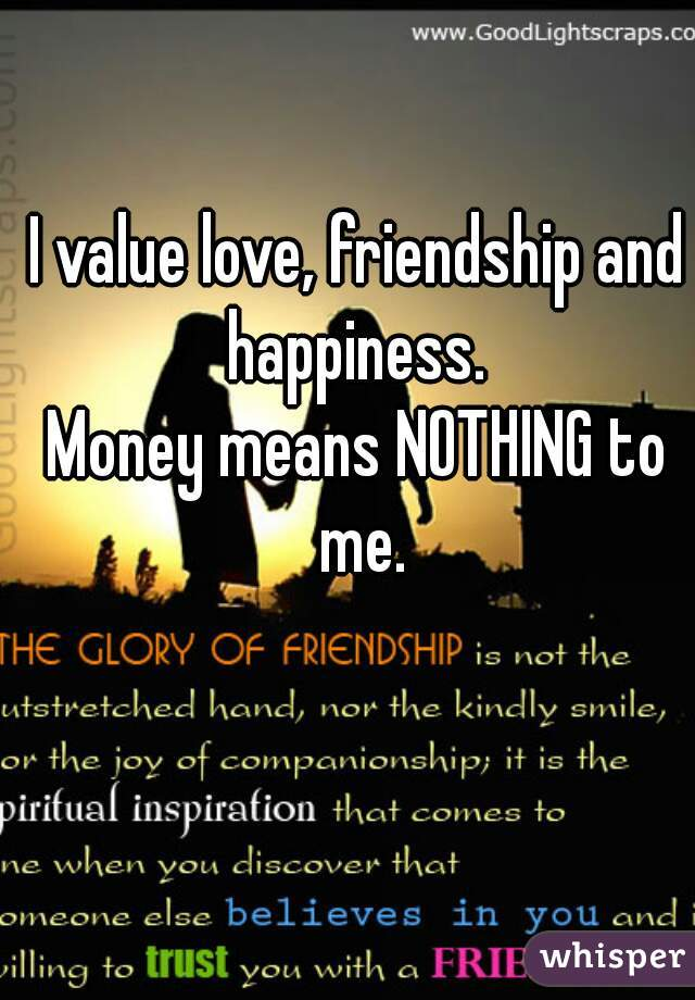 I value love, friendship and happiness.  Money means NOTHING to me.